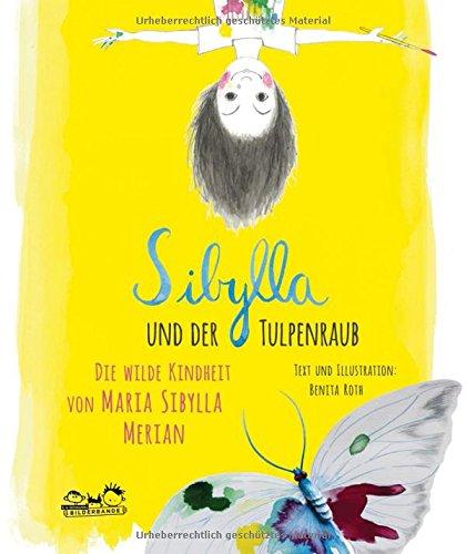 Benita Roth: Sibylla und der Tulpenraub. Die wilde Kindheit von Maria SibyllaMerian
