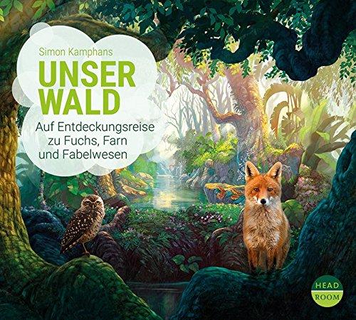Simon Kamphans: Unser Wald. Auf Entdeckungsreise zu Fuchs, Farn undFabelwesen